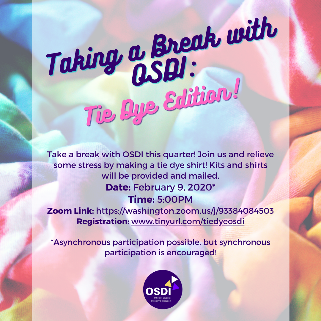 Flyer for OSDI event titled Taking a Break with OSDI: Tie Dye Edition. Description: Join us and relieve some stress by making a tie dye shirt! Kits and shirts will be provided and mailed. Date of event is February 9, 2020 at 5PM. Zoom Link: https://washington.zoom.us/j/93384084503 Registration link for tie dye kit is www.tinyurl.com/tiedyeosdi  Asynchronous participation possible, but synchronous participation is encouraged!